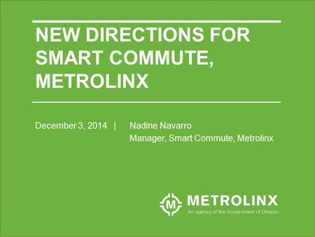 December 3, 2014| Nadine Navarro Manager, Smart Commute, Metrolinx NEW DIRECTIONS FOR SMART COMMUTE, METROLINX.