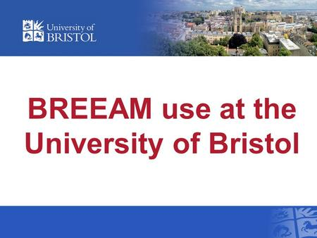 BREEAM use at the University of Bristol. Overview Background Our Approach Progress to date Lessons learnt.