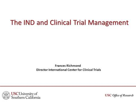 The IND and Clinical Trial Management Frances Richmond Director International Center for Clinical Trials.