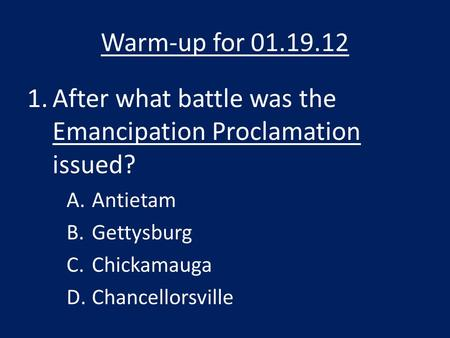 Warm-up for 01.19.12 1.After what battle was the Emancipation Proclamation issued? A.Antietam B.Gettysburg C.Chickamauga D.Chancellorsville.