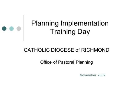 Planning Implementation Training Day CATHOLIC DIOCESE of RICHMOND Office of Pastoral Planning November 2009.