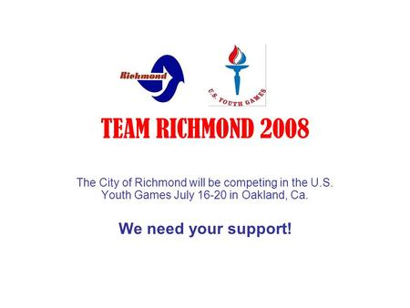 TEAM RICHMOND 2008 The City of Richmond will be competing in the U.S. Youth Games July 16-20 in Oakland, Ca. We need your support!