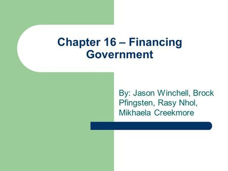 Chapter 16 – Financing Government By: Jason Winchell, Brock Pfingsten, Rasy Nhol, Mikhaela Creekmore.