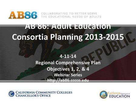 AB 86: Adult Education Consortia Planning 2013-2015 4-11-14 Regional Comprehensive Plan Objectives 1, 2, & 4 Webinar Series