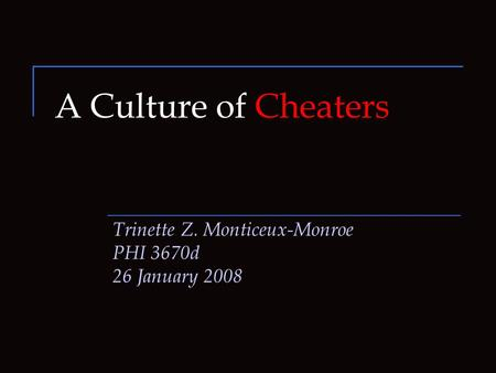 A Culture of Cheaters Trinette Z. Monticeux-Monroe PHI 3670d 26 January 2008.