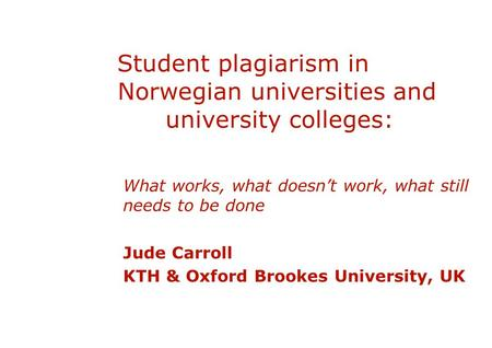 Student plagiarism in Norwegian universities and university colleges: What works, what doesn't work, what still needs to be done Jude Carroll KTH & Oxford.
