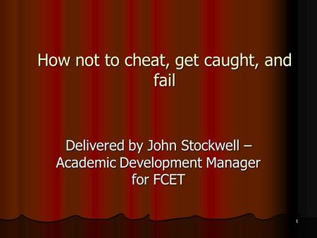 1 How not to cheat, get caught, and fail Delivered by John Stockwell – Academic Development Manager for FCET.