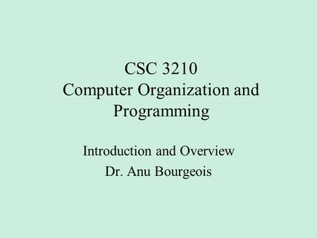 CSC 3210 Computer Organization and Programming Introduction and Overview Dr. Anu Bourgeois.