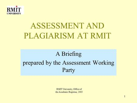 1 ASSESSMENT AND PLAGIARISM AT RMIT A Briefing prepared by the Assessment Working Party RMIT University, Office of the Academic Registrar, 2003.