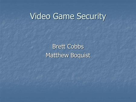 Video Game Security Brett Cobbs Matthew Boquist. ONLINE VIDEO GAMES controlled a majority of the computer world for sometime now and have never stopped.