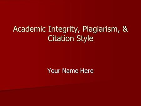 Your Name Here Academic Integrity, Plagiarism, & Citation Style.