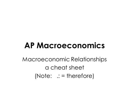 AP Macroeconomics Macroeconomic Relationships a cheat sheet (Note:.: = therefore)
