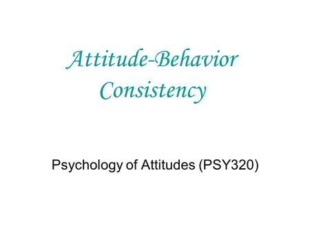 Attitude-Behavior Consistency Psychology of Attitudes (PSY320)
