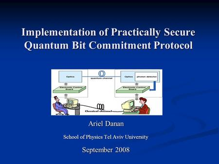 Implementation of Practically Secure Quantum Bit Commitment Protocol Ariel Danan School of Physics Tel Aviv University September 2008.