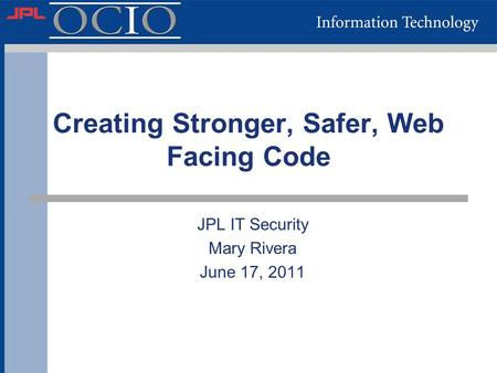 Creating Stronger, Safer, Web Facing Code JPL IT Security Mary Rivera June 17, 2011.