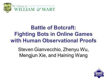 Battle of Botcraft: Fighting Bots in Online Games with Human Observational Proofs Steven Gianvecchio, Zhenyu Wu, Mengjun Xie, and Haining Wang.