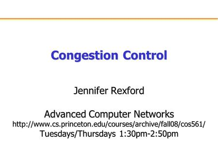 Congestion Control Jennifer Rexford Advanced Computer Networks  Tuesdays/Thursdays 1:30pm-2:50pm.