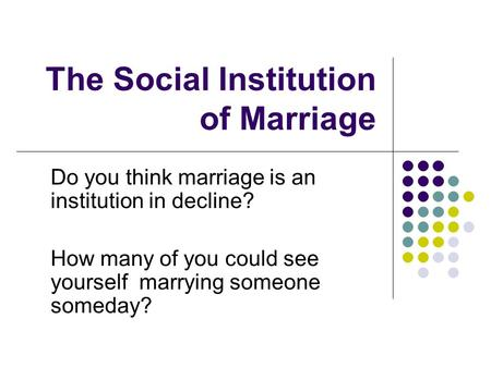 The Social Institution of Marriage Do you think marriage is an institution in decline? How many of you could see yourself marrying someone someday?