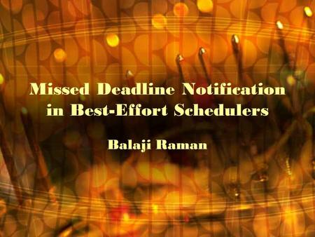 Missed Deadline Notification in Best-Effort Schedulers Balaji Raman.