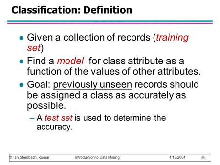 © Tan,Steinbach, Kumar Introduction to Data Mining 4/18/2004 1 Classification: Definition l Given a collection of records (training set) l Find a model.