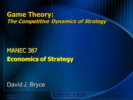 David Bryce © 1996-2002 Adapted from Baye © 2002 Game Theory: The Competitive Dynamics of Strategy MANEC 387 Economics of Strategy MANEC 387 Economics.
