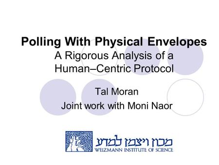 Polling With Physical Envelopes A Rigorous Analysis of a Human–Centric Protocol Tal Moran Joint work with Moni Naor.