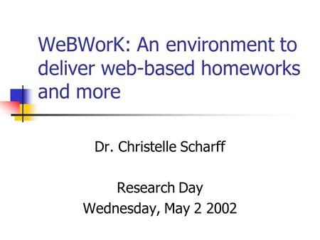 WeBWorK: An environment to deliver web-based homeworks and more Dr. Christelle Scharff Research Day Wednesday, May 2 2002.