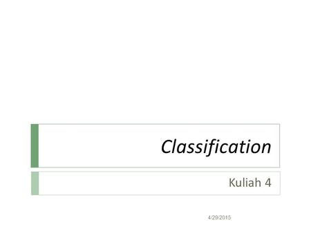 Classification Kuliah 4 4/29/2015. Classification: Definition  Given a collection of records (training set )  Each record contains a set of attributes,