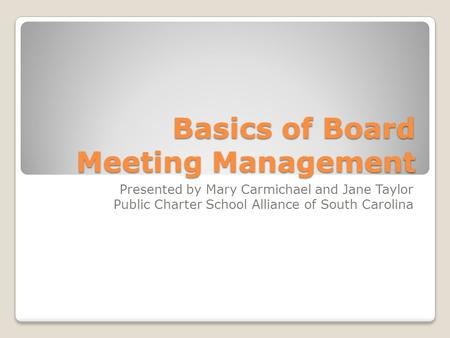 Basics of Board Meeting Management Presented by Mary Carmichael and Jane Taylor Public Charter School Alliance of South Carolina.