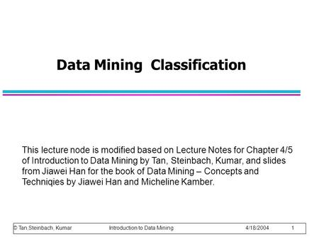 Data Mining Classification This lecture node is modified based on Lecture Notes for Chapter 4/5 of Introduction to Data Mining by Tan, Steinbach, Kumar,