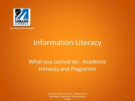 Information Literacy What you cannot do: Academic Honesty and Plagiarism Created by Alice Frye, Ph.D., Department of Psychology, University of Massachusetts,