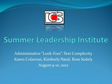 "Administrative ""Look-Fors"": Text Complexity Karen Colarossi, Kimberly Natal, Rose Sedely August 9-10, 2012."