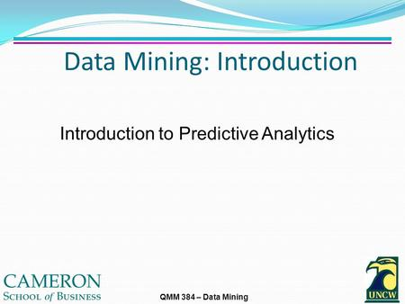 QMM 384 – Data Mining Data Mining: Introduction Introduction to Predictive Analytics.