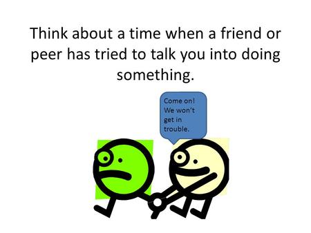 Think about a time when a friend or peer has tried to talk you into doing something. Come on! We won't get in trouble.