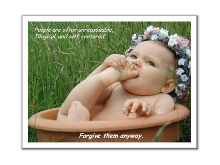 People are often unreasonable, Illogical, and self-centered; Forgive them anyway.