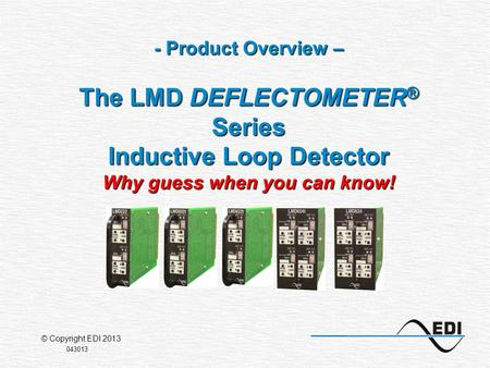 - Product Overview – The LMD DEFLECTOMETER ® Series Inductive Loop Detector Why guess when you can know! 043013 © Copyright EDI 2013.