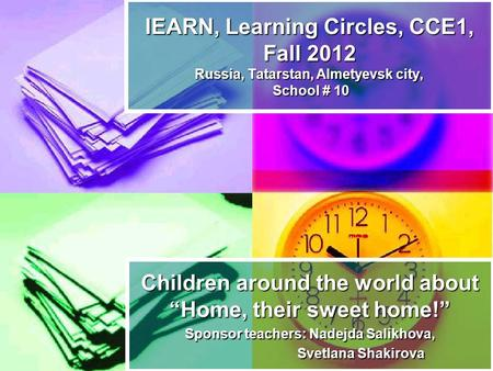 "Children around the world about ""Home, their sweet home!"" Sponsor teachers: Nadejda Salikhova, Svetlana Shakirova Svetlana Shakirova IEARN, Learning Circles,"