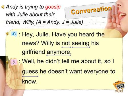 : Hey, Julie. Have you heard the news? Willy is not seeing his girlfriend anymore. : Well, he didn't tell me about it, so I guess he doesn't want everyone.