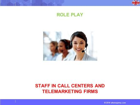 © 2014 wheresjenny.com ROLE PLAY STAFF IN CALL CENTERS AND TELEMARKETING FIRMS.