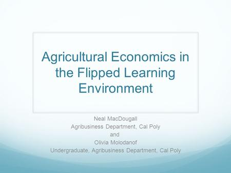 Agricultural Economics in the Flipped Learning Environment Neal MacDougall Agribusiness Department, Cal Poly and Olivia Molodanof Undergraduate, Agribusiness.