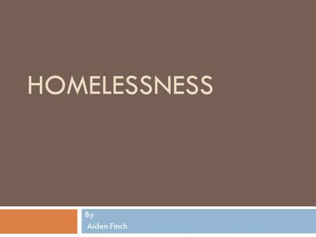 HOMELESSNESS By Aiden Finch. Homelessness Facts In the Untied States about 750,000 to 1million people are homeless on any given night, but only about.