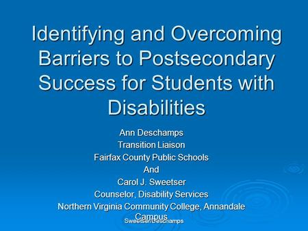 Sweetser/Deschamps Identifying and Overcoming Barriers to Postsecondary Success for Students with Disabilities Ann Deschamps Transition Liaison Fairfax.