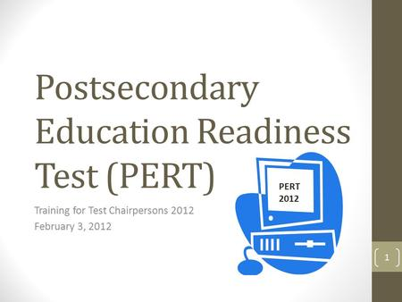 Postsecondary Education Readiness Test (PERT) Training for Test Chairpersons 2012 February 3, 2012 PERT 2012 1.