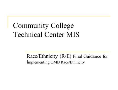 Community College Technical Center MIS Race/Ethnicity (R/E) Final Guidance for i mplementing OMB Race/Ethnicity.