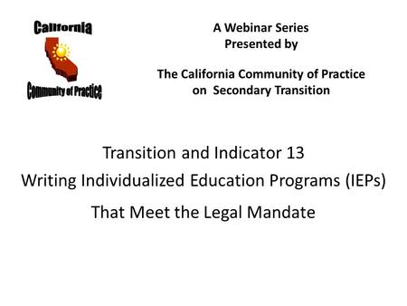 Transition and Indicator 13 Writing Individualized Education Programs (IEPs) That Meet the Legal Mandate A Webinar Series Presented by The California Community.