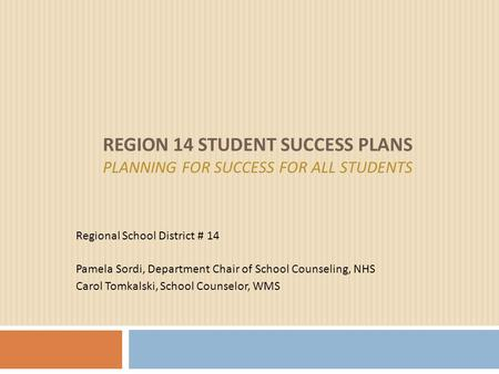 REGION 14 STUDENT SUCCESS PLANS PLANNING FOR SUCCESS FOR ALL STUDENTS Regional School District # 14 Pamela Sordi, Department Chair of School Counseling,