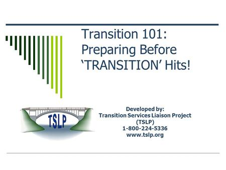 Transition 101: Preparing Before 'TRANSITION' Hits! Developed by: Transition Services Liaison Project (TSLP) 1-800-224-5336 www.tslp.org.
