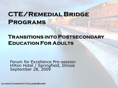 Illinois Community College Board CTE/Remedial Bridge Programs Transitions into Postsecondary Education For Adults Forum for Excellence Pre-session Hilton.