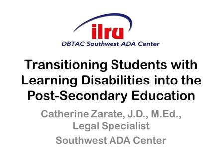 Transitioning Students with Learning Disabilities into the Post-Secondary Education Catherine Zarate, J.D., M.Ed., Legal Specialist Southwest ADA Center.