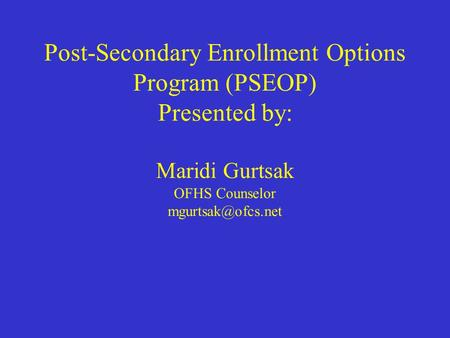 Post-Secondary Enrollment Options Program (PSEOP) Presented by: Maridi Gurtsak OFHS Counselor